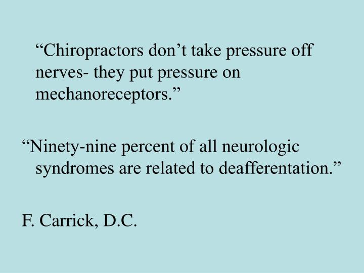 """Chiropractors don't take pressure off nerves- they put pressure on mechanoreceptors."""
