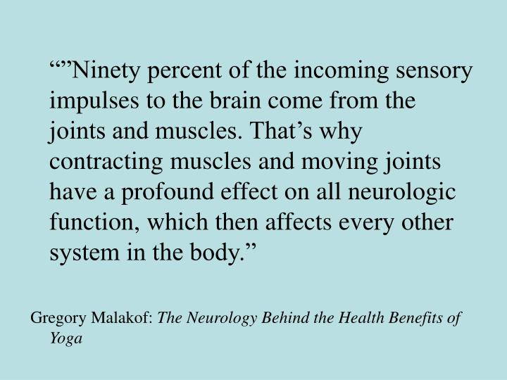 """""""""""Ninety percent of the incoming sensory impulses to the brain come from the joints and muscles. That's why contracting muscles and moving joints have a profound effect on all neurologic function, which then affects every other system in the body."""""""