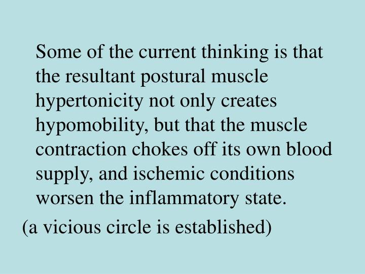 Some of the current thinking is that the resultant postural muscle hypertonicity not only creates hypomobility, but that the muscle contraction chokes off its own blood supply, and ischemic conditions worsen the inflammatory state.