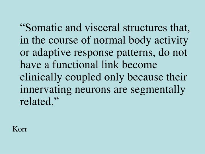 """""""Somatic and visceral structures that, in the course of normal body activity or adaptive response patterns, do not have a functional link become clinically coupled only because their innervating neurons are segmentally related."""""""