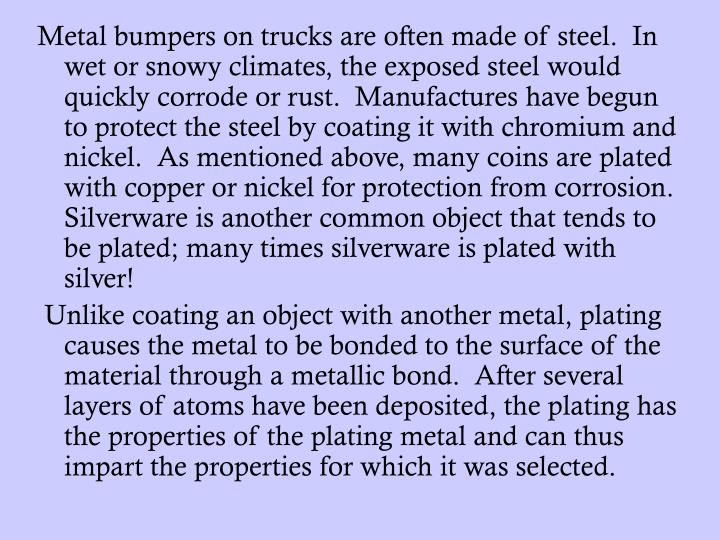 Metal bumpers on trucks are often made of steel.  In wet or snowy climates, the exposed steel would quickly corrode or rust.  Manufactures have begun to protect the steel by coating it with chromium and nickel.  As mentioned above, many coins are plated with copper or nickel for protection from corrosion.  Silverware is another common object that tends to be plated; many times silverware is plated with silver!