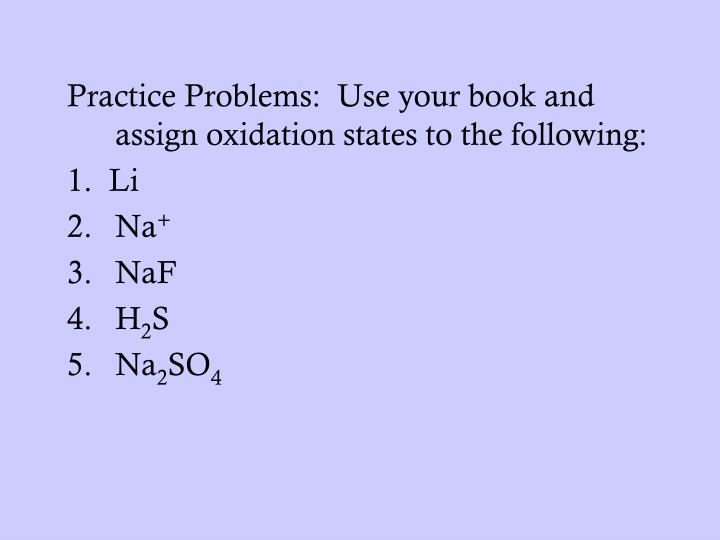 Practice Problems:  Use your book and assign oxidation states to the following: