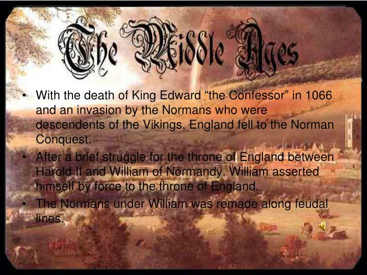 "With the death of King Edward ""the Confessor"" in 1066 and an invasion by the Normans who were descendents of the Vikings, England fell to the Norman Conquest."