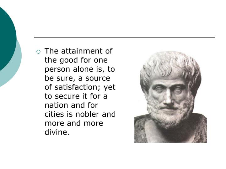 The attainment of the good for one person alone is, to be sure, a source of satisfaction; yet to secure it for a nation and for cities is nobler and more and more divine.