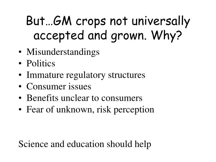 But…GM crops not universally accepted and grown. Why?