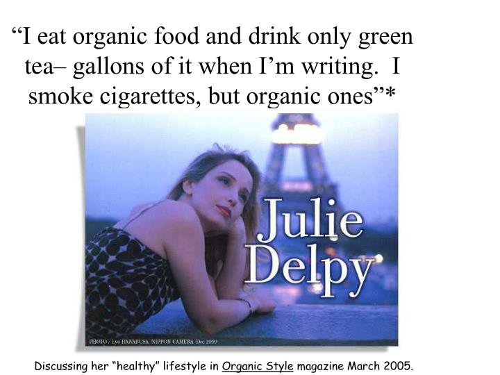 """""""I eat organic food and drink only green tea– gallons of it when I'm writing.  I smoke cigarettes, but organic ones""""*"""