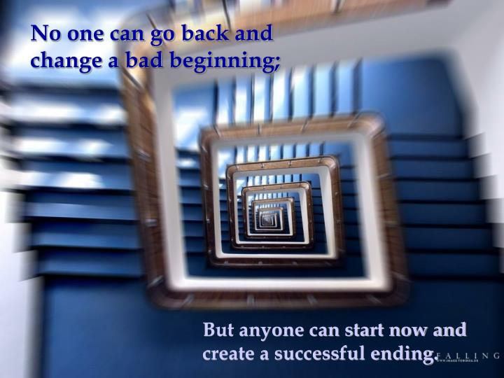 No one can go back and change a bad beginning;