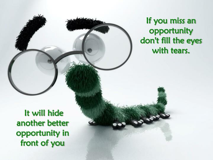 If you miss an opportunity don't fill the eyes with tears.