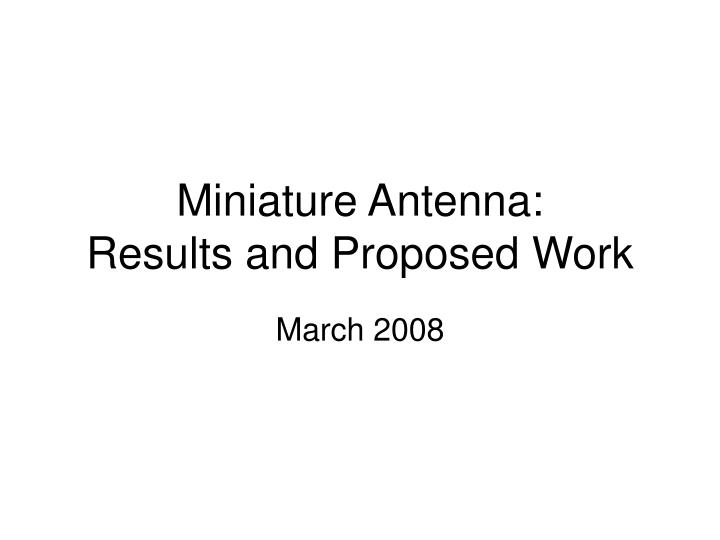 Miniature antenna results and proposed work