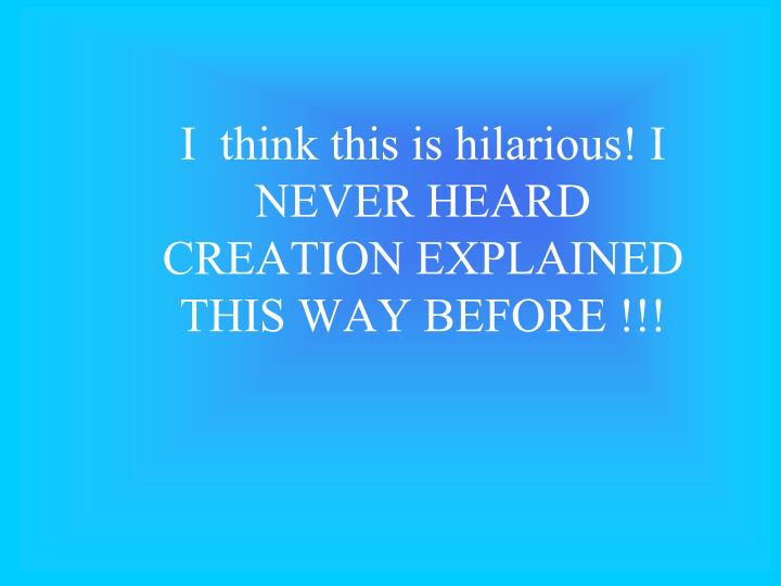 i think this is hilarious i never heard creation explained this way before n.