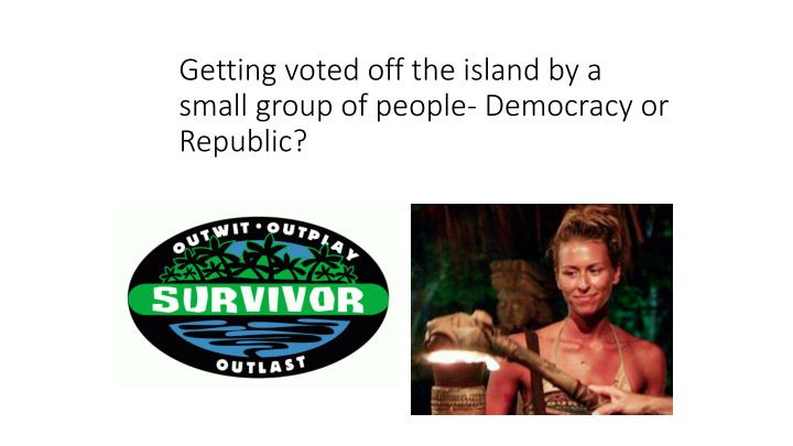 Getting voted off the island by a small group of people- Democracy or Republic?