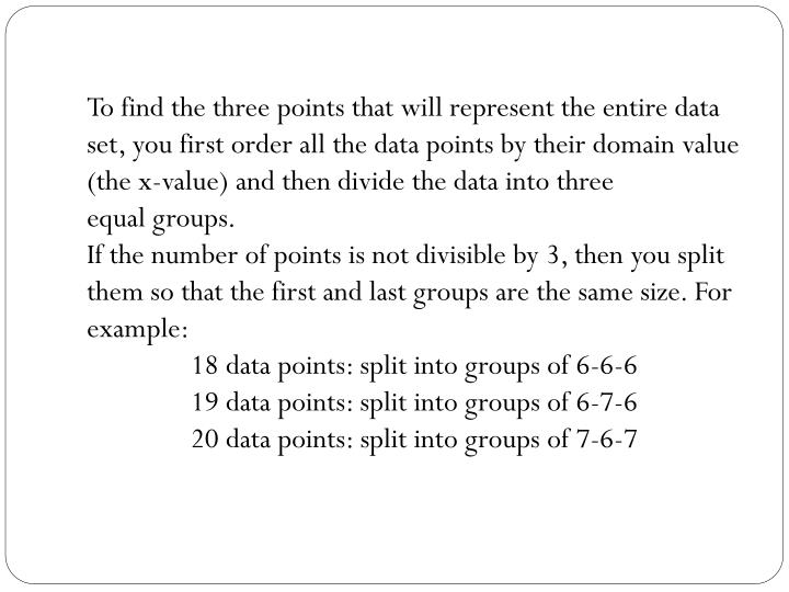 To find the three points that will represent the entire data set, you first order all the data point...