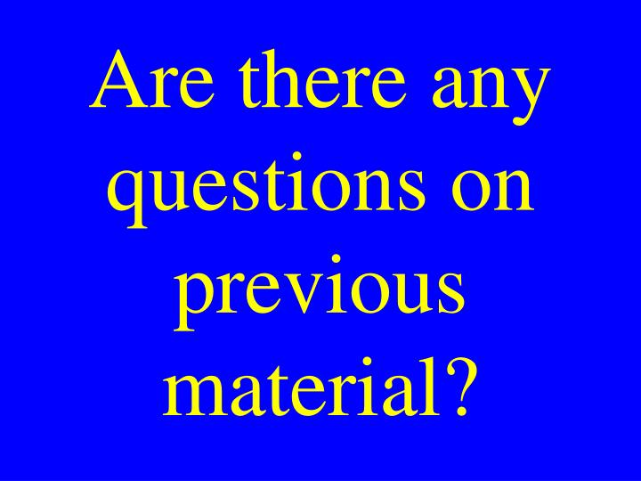 Are there any questions on previous material?