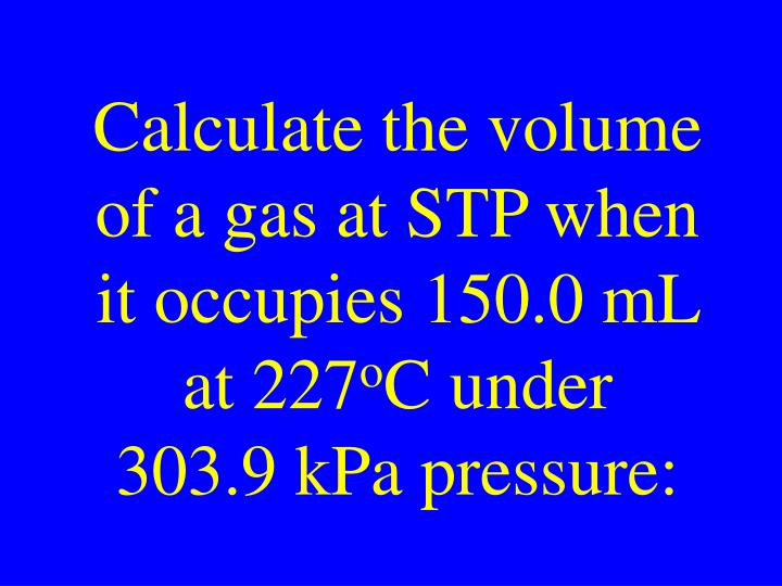 Calculate the volume of a gas at STP when it occupies 150.0 mL at 227