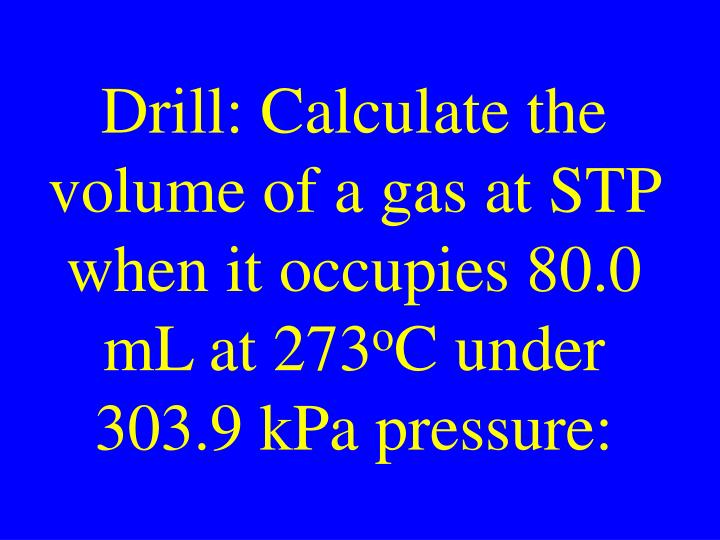 Drill: Calculate the volume of a gas at STP when it occupies 80.0 mL at 273