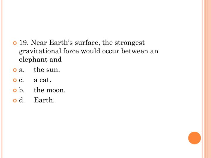 19. Near Earth's surface, the strongest gravitational force would occur between an elephant and