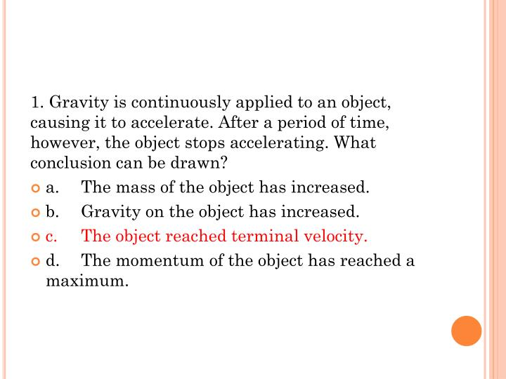1. Gravity is continuously applied to an object, causing it to accelerate. After a period of time, however, the object stops accelerating. What conclusion can be drawn?