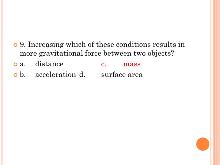 9. Increasing which of these conditions results in more gravitational force between two objects?