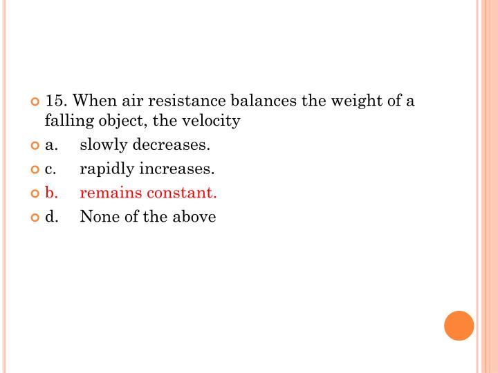 15. When air resistance balances the weight of a falling object, the velocity