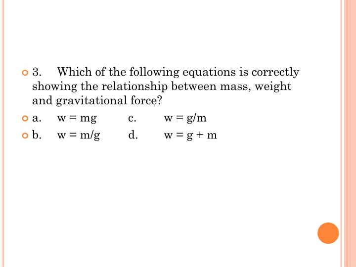 3.	Which of the following equations is correctly showing the relationship between mass, weight and gravitational force?