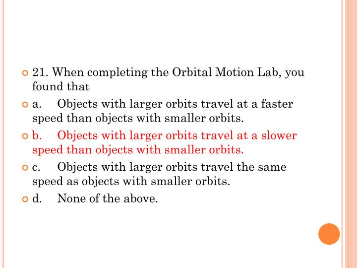 21. When completing the Orbital Motion Lab, you found that