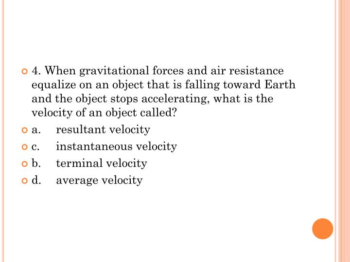 4. When gravitational forces and air resistance equalize on an object that is falling toward Earth and the object stops accelerating, what is the velocity of an object called?