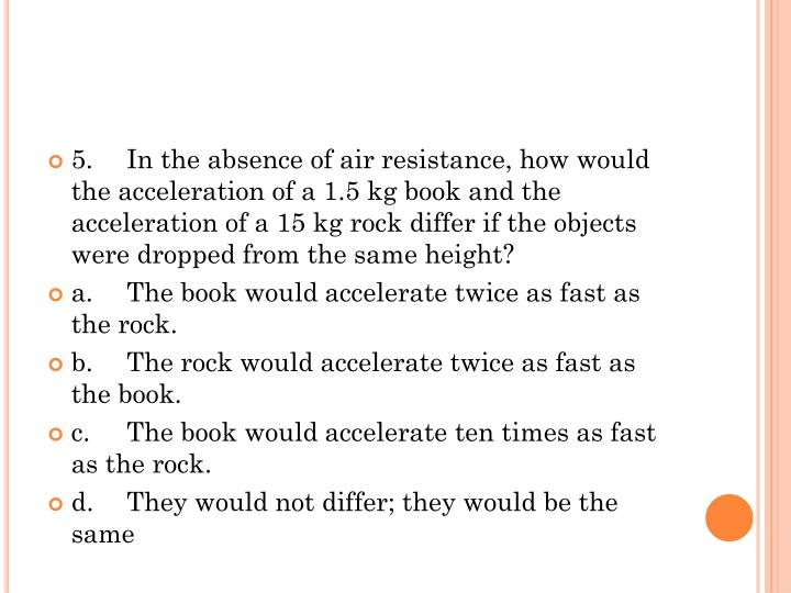 5.	In the absence of air resistance, how would the acceleration of a 1.5 kg book and the acceleration of a 15 kg rock differ if the objects were dropped from the same height?