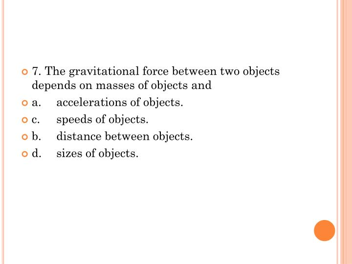 7. The gravitational force between two objects depends on masses of objects and