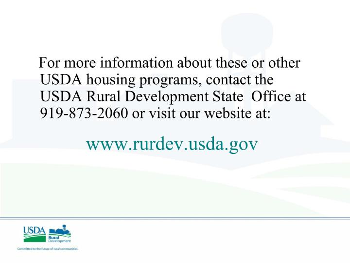 For more information about these or other USDA housing programs, contact the USDA Rural Development State  Office at 919-873-2060 or visit our website at: