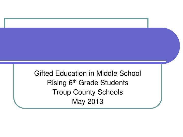 gifted education in middle school rising 6 th grade students troup county schools may 2013 n.