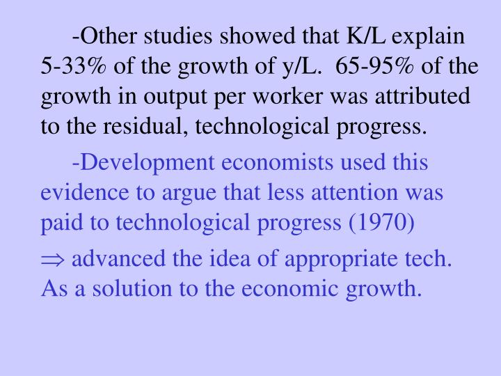 -Other studies showed that K/L explain 5-33% of the growth of y/L.  65-95% of the growth in output per worker was attributed to the residual, technological progress.