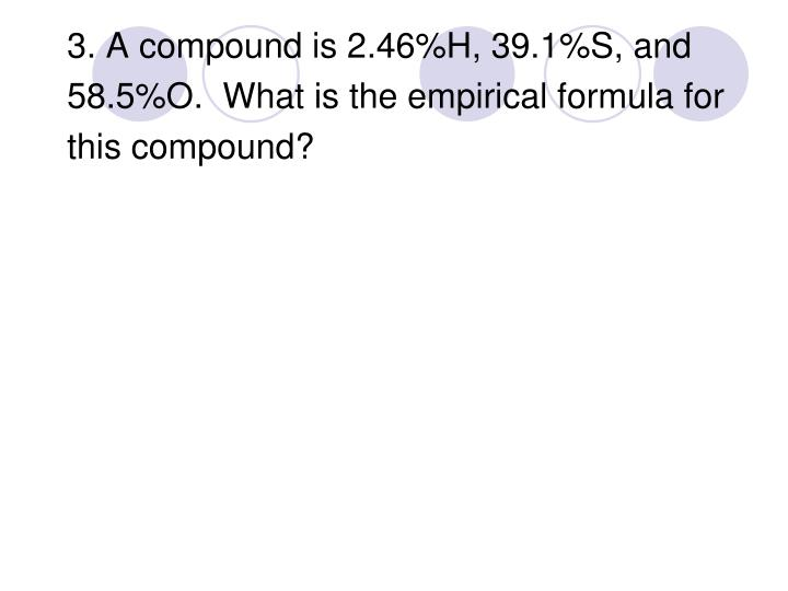 3. A compound is 2.46%H, 39.1%S, and
