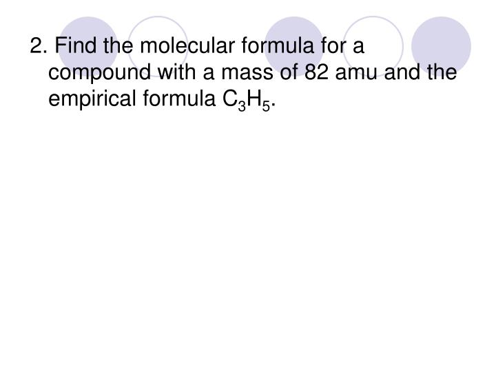 2. Find the molecular formula for a compound with a mass of 82 amu and the empirical formula C