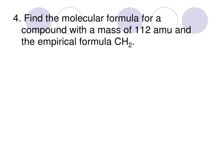 4. Find the molecular formula for a compound with a mass of 112 amu and the empirical formula CH