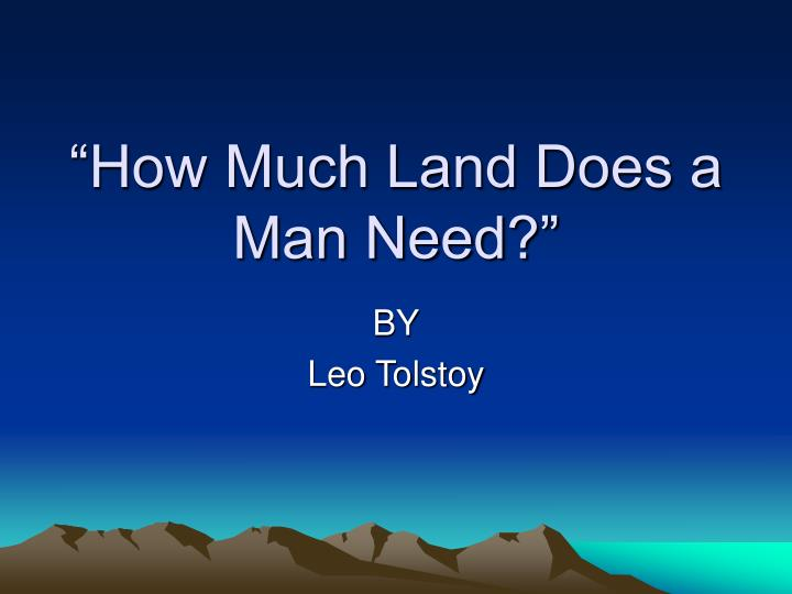 analysis how much land does a man need by leo tolstoy essay Essay analysis of the story how much does a man need story is entitled how much land does a man need because leo tolstoy wants us to know about what consequences we may encounter this story shows the greediness of a man on material things.