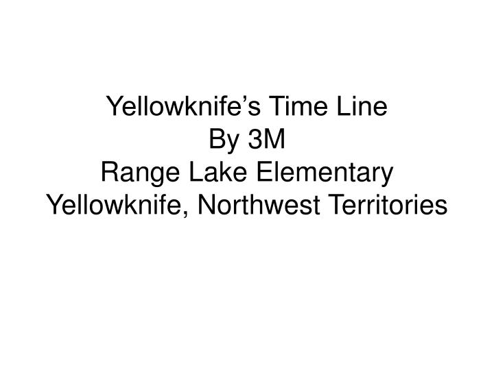 yellowknife s time line by 3m range lake elementary yellowknife northwest territories n.