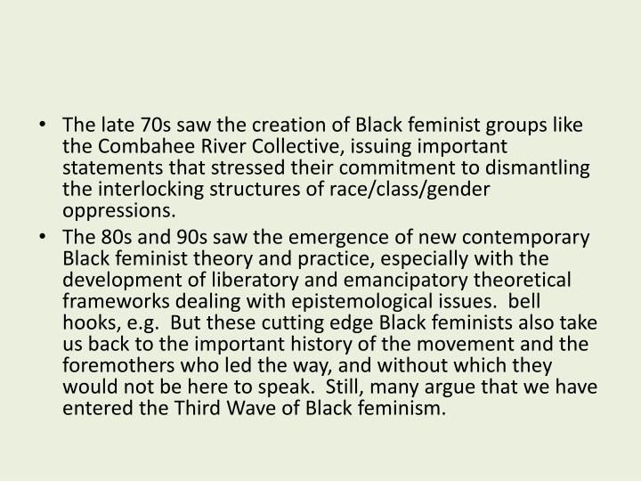 The late 70s saw the creation of Black feminist groups like the Combahee River Collective, issuing important statements that stressed their commitment to dismantling the interlocking structures of race/class/gender oppressions.