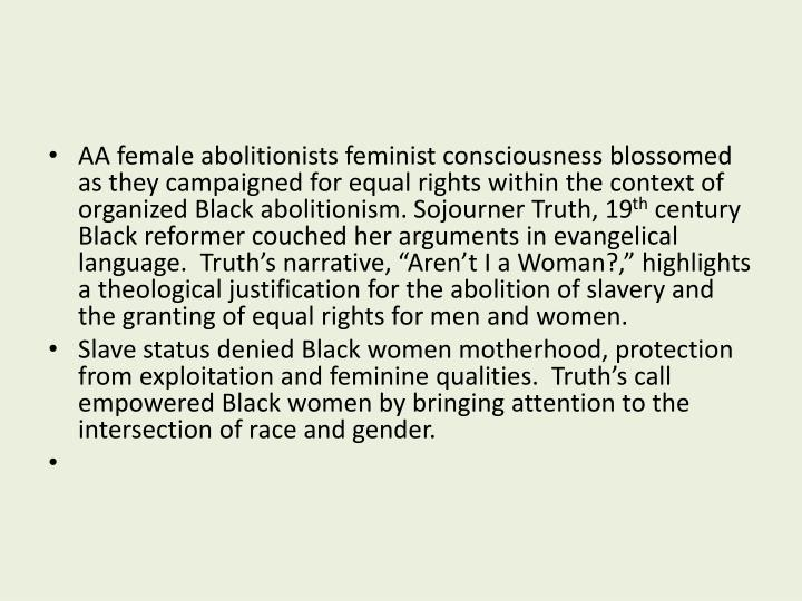 AA female abolitionists feminist consciousness blossomed as they campaigned for equal rights within the context of organized Black abolitionism. Sojourner Truth, 19
