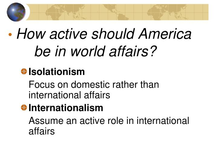 the impact of the shift in american foreign policy from isolationism to interventionism Non-interventionism is the diplomatic policy whereby a nation seeks to avoid alliances with other nations in order to avoid being drawn into wars not related to direct territorial self-defense, has had a long history among government and popular opinion in the united states.