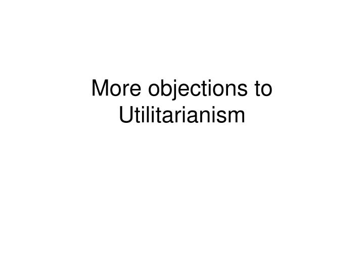 more objections to utilitarianism n.