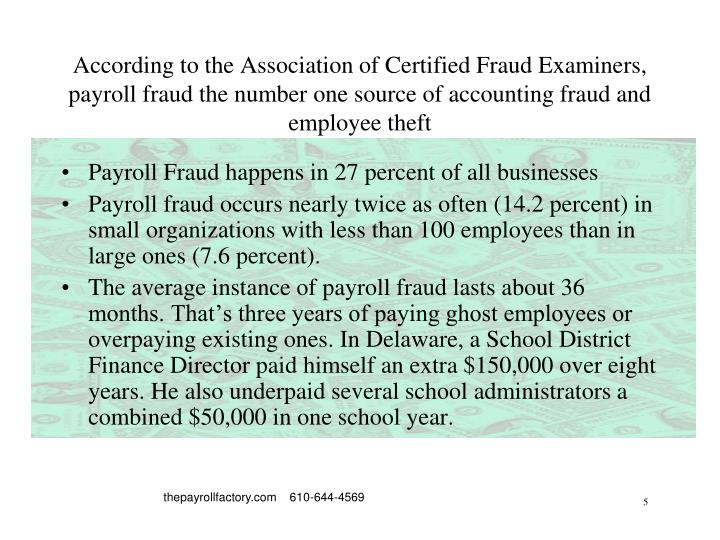 According to the Association of Certified Fraud Examiners, payroll fraud the number one source of accounting fraud and employee theft