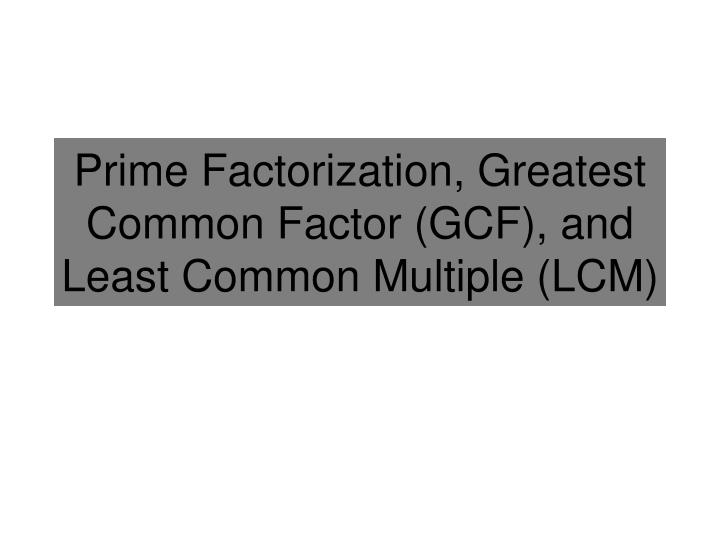 prime factorization greatest common factor gcf and least common multiple lcm n.