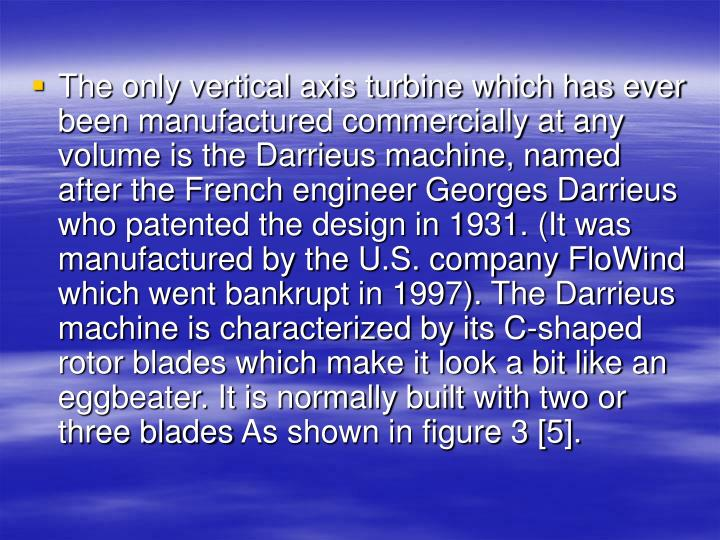 The only vertical axis turbine which has ever been manufactured commercially at any volume is the Darrieus machine, named after the French engineer Georges Darrieus who patented the design in 1931. (It was manufactured by the U.S. company FloWind which went bankrupt in 1997). The Darrieus machine is characterized by its C-shaped rotor blades which make it look a bit like an eggbeater. It is normally built with two or three blades