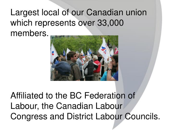 Largest local of our Canadian union which represents over 33,000 members.