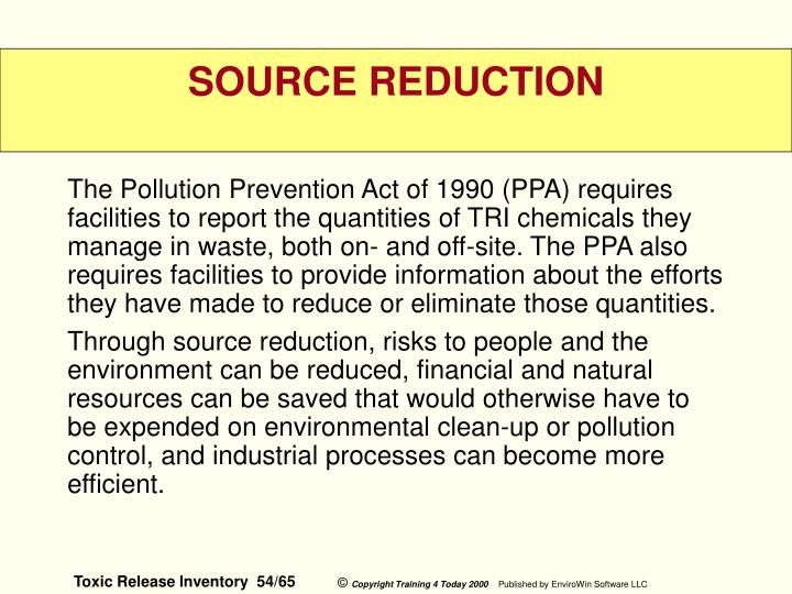 The Pollution Prevention Act of 1990 (PPA) requires facilities to report the quantities of TRI chemicals they manage in waste, both on- and off-site. The PPA also requires facilities to provide information about the efforts they have made to reduce or eliminate those quantities.