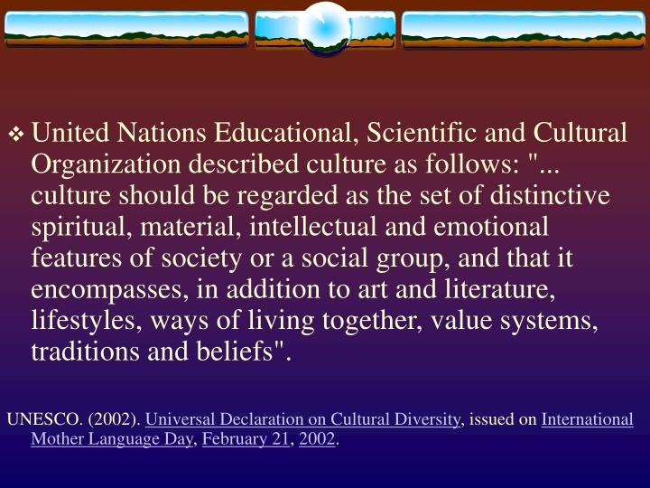 """United Nations Educational, Scientific and Cultural Organization described culture as follows: """"... culture should be regarded as the set of distinctive spiritual, material, intellectual and emotional features of society or a social group, and that it encompasses, in addition to art and literature, lifestyles, ways of living together, value systems, traditions and beliefs""""."""
