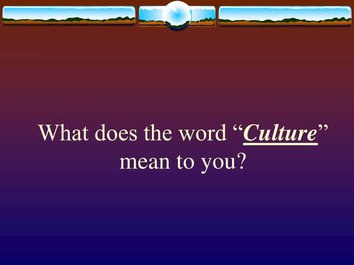 What does the word culture mean to you