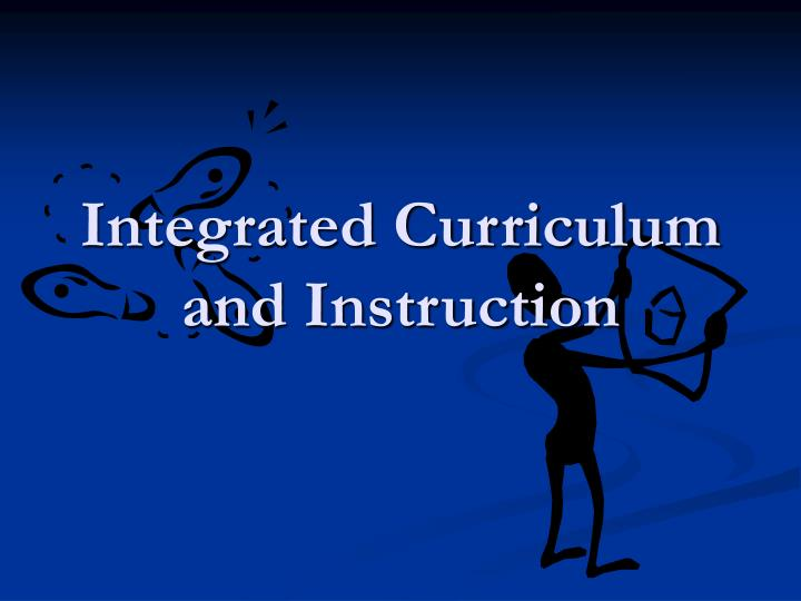 Ppt Integrated Curriculum And Instruction Powerpoint Presentation