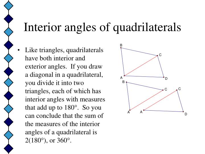 Like triangles, quadrilaterals have both interior and exterior angles.  If you draw a diagonal in a quadrilateral, you divide it into two triangles, each of which has interior angles with measures that add up to 180