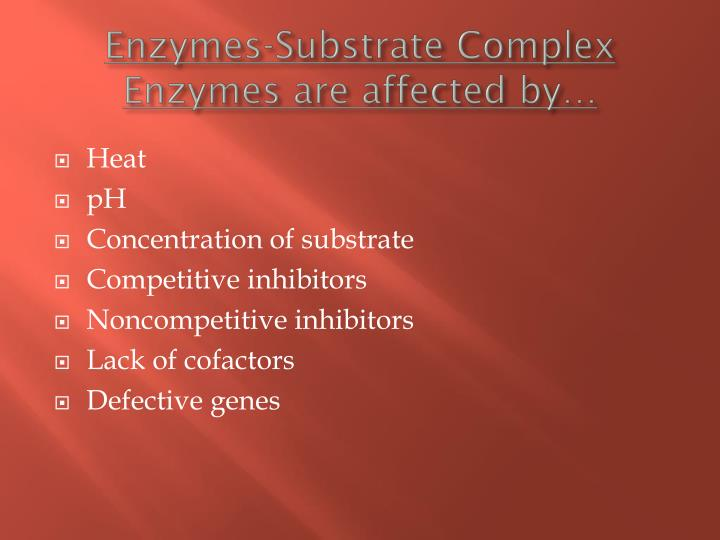 Enzymes-Substrate Complex Enzymes are affected